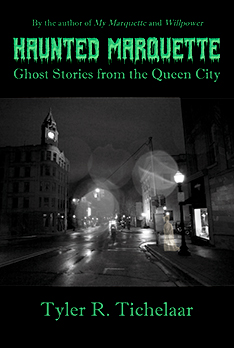 Haunted Marquette: Ghost Stories from the Queen City by Tyler Tichelaar